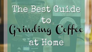 The Best Guide to Grinding Coffee at Home