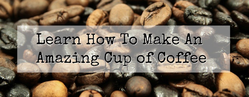 Learn How to Make An Amazing Cup of Coffee