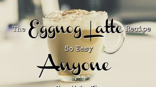 The Eggnog Latte Recipe So Easy Anyone Can Make It