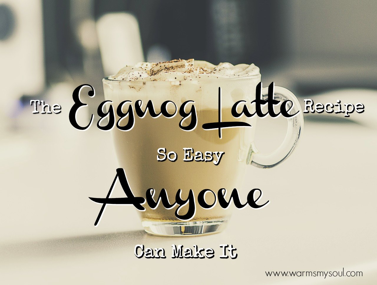 The Eggnog Latte Recipe So Easy Anyone Can Make it.